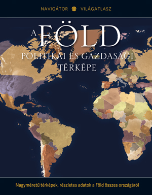 NAVIGÁTOR Világatlasz, 2. kötet -A Föld politikai és gazdasági térképe