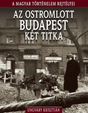 A magyar történelem rejtélyei sorozat 11. kötet Az ostromlott Budapest két titka