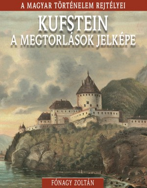 A magyar történelem rejtélyei sorozat 18. kötet Kufstein, a megtorlások jelképe