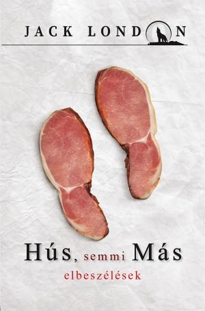 Jack London sorozat 12.  Hús, semmi Más - elbeszélések