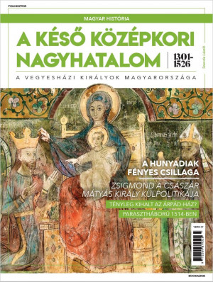 Magyar história Bookazine sorozat 3. kötet - A késő középkori nagyhatalom 1301–1526