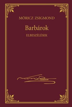 Móricz Zsigmond prózai művei - 13. kötet, Barbárok