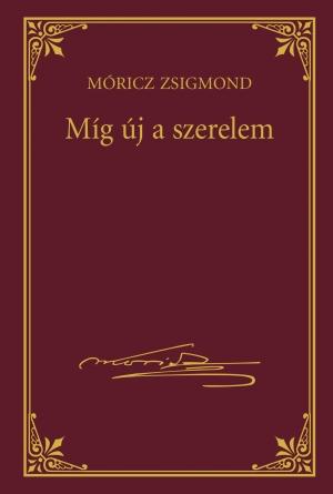 Móricz Zsigmond prózai művei - 21. kötet, Míg új a szerelem