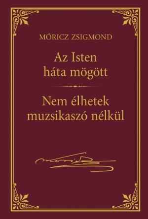 Móricz Zsigmond prózai művei - 6. kötet, Az Isten háta mögött -  Nem élhetek muzsikaszó nélkül