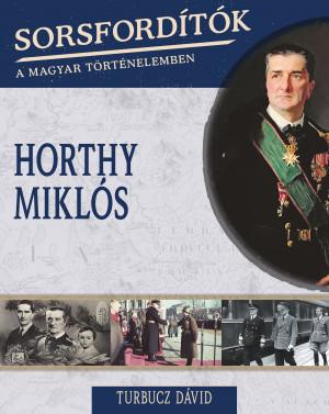 Sorsfordítók a magyar történelemben sorozat - 4. kötet Horthy Miklós
