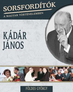 Sorsfordítók a magyar történelemben sorozat - 7. kötet Kádár János
