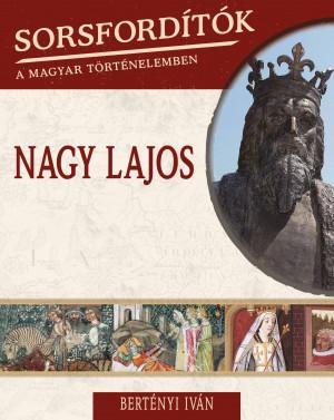 Sorsfordítók a magyar történelemben sorozat - 9. kötet Nagy Lajos