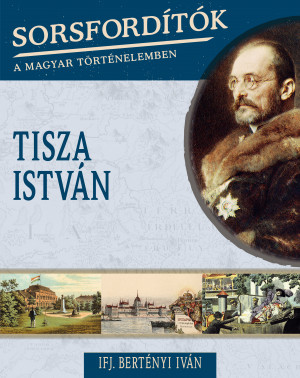 Sorsfordítók a magyar történelemben sorozat - 16. kötet Tisza István