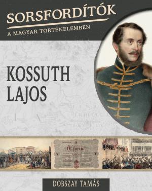 Sorsfordítók a magyar történelemben sorozat - 17. kötet Kossuth Lajos