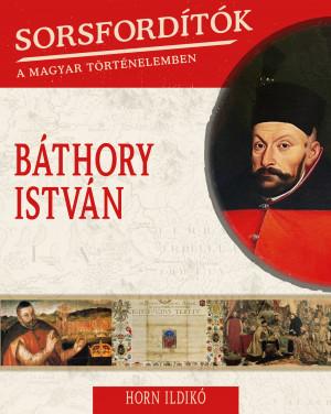 Sorsfordítók a magyar történelemben sorozat - 18. kötet Báthory István