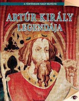 A történelem nagy rejtélyei sorozat 9. kötet Artúr király legendája