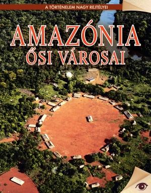 A történelem nagy rejtélyei sorozat 10. kötet Amazónia ősi városai