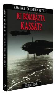 A magyar történelem rejtélyei sorozat 3. kötet Ki bombázta Kassát?