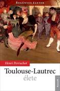 Regényes életek sorozat7. kötet  - Toulouse-Lautrec élete
