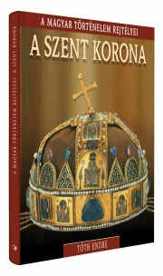 A magyar történelem rejtélyei sorozat 1. kötet A Szent Korona