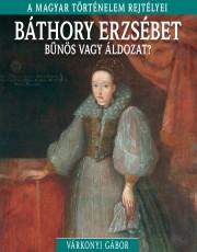 A magyar történelem rejtélyei sorozat 9. kötet Báthory Erzsébet – Bűnös vagy áldozat?