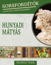 Sorsfordítók a magyar történelemben sorozat - 11. kötet Hunyadi Mátyás