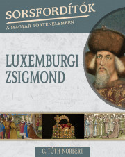 Sorsfordítók a magyar történelemben sorozat - 13. kötet Luxemburgi Zsigmond